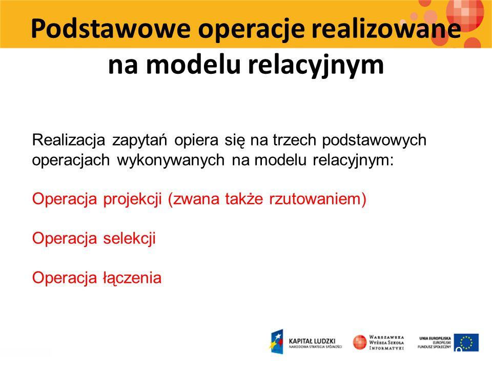 Podstawowe operacje realizowane na modelu relacyjnym 19 Realizacja zapytań opiera się na trzech podstawowych operacjach wykonywanych na modelu relacyj