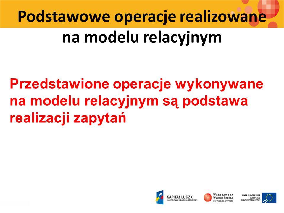 Podstawowe operacje realizowane na modelu relacyjnym 23 Przedstawione operacje wykonywane na modelu relacyjnym są podstawa realizacji zapytań