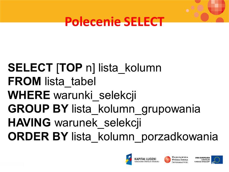 Polecenie SELECT 25 SELECT [TOP n] lista_kolumn FROM lista_tabel WHERE warunki_selekcji GROUP BY lista_kolumn_grupowania HAVING warunek_selekcji ORDER