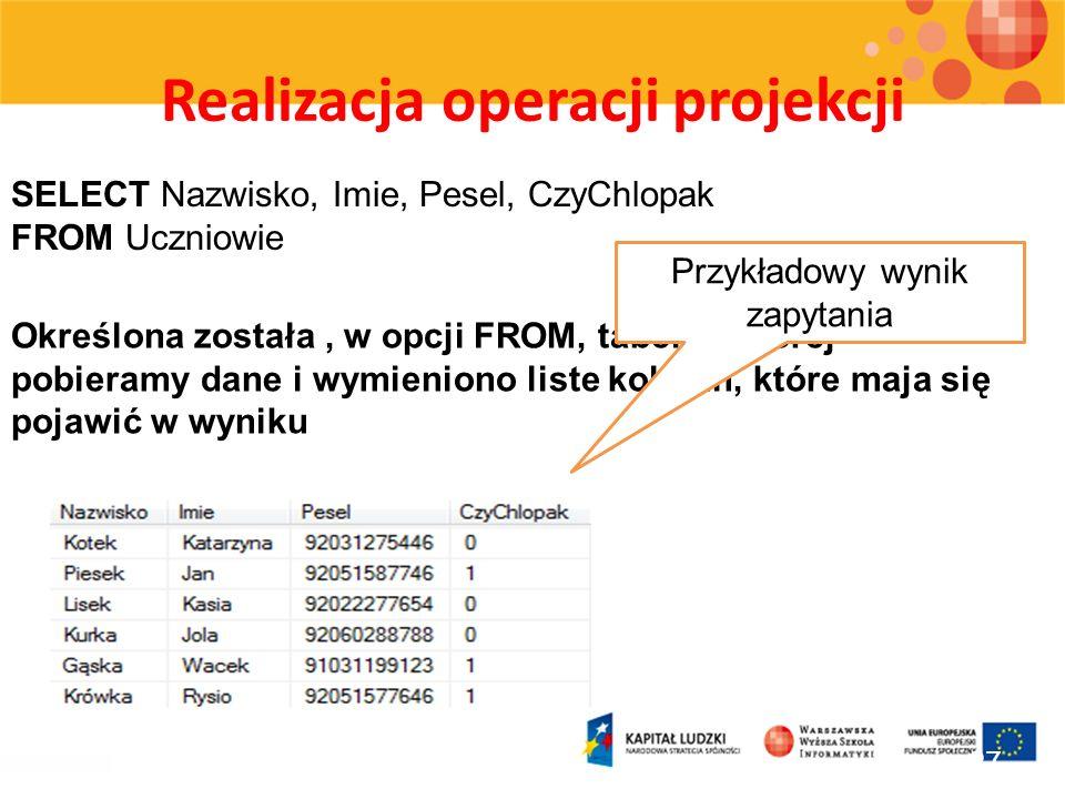 Realizacja operacji projekcji 27 SELECT Nazwisko, Imie, Pesel, CzyChlopak FROM Uczniowie Określona została, w opcji FROM, tabela z której pobieramy da