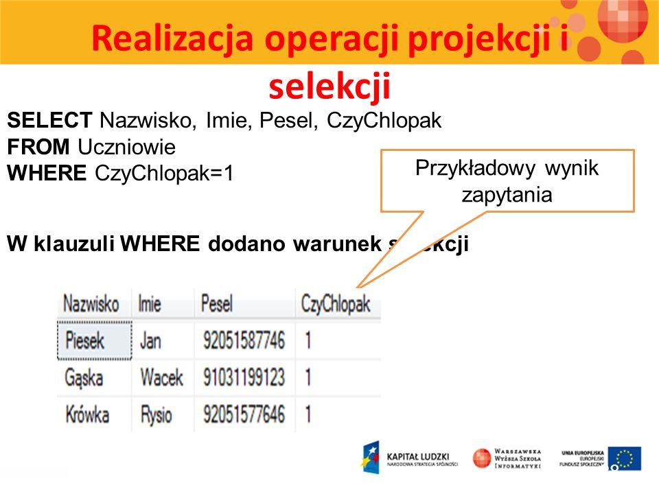 Realizacja operacji projekcji i selekcji 28 SELECT Nazwisko, Imie, Pesel, CzyChlopak FROM Uczniowie WHERE CzyChlopak=1 W klauzuli WHERE dodano warunek