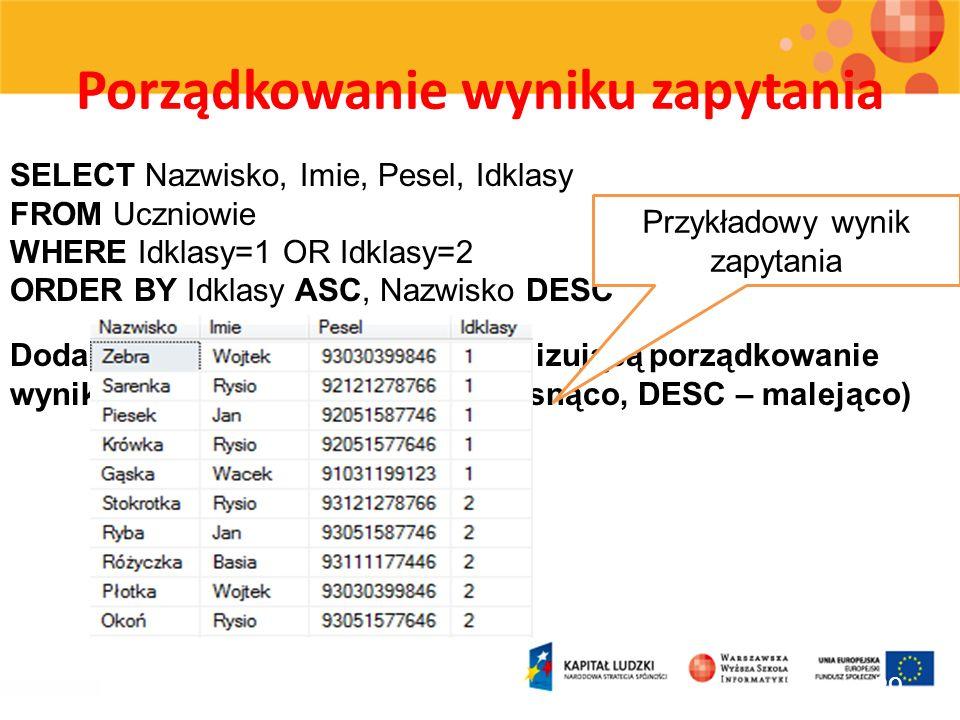 Porządkowanie wyniku zapytania 29 SELECT Nazwisko, Imie, Pesel, Idklasy FROM Uczniowie WHERE Idklasy=1 OR Idklasy=2 ORDER BY Idklasy ASC, Nazwisko DES