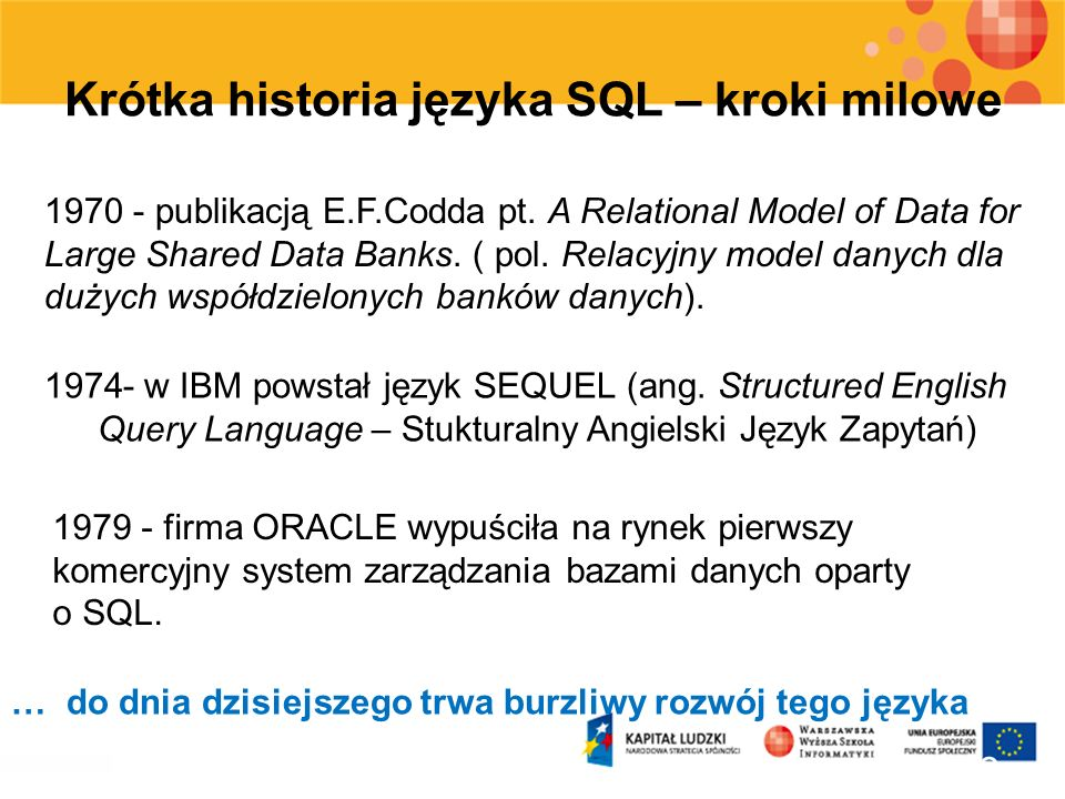 4 Standardy języka SQL Krótka historia standardów języka SQL : 1986: pierwszy standard SQL (SQL-86), 1989: następny standard SQL (SQL-89), 1992: wzbogacona wersja standardu (SQL-92 lub SQL 2), 1999: standardu rozszerzonego o pewne cechy obiektowości (SQL 3) 2003: Kolejne rozszerzenie standardu (m.in.