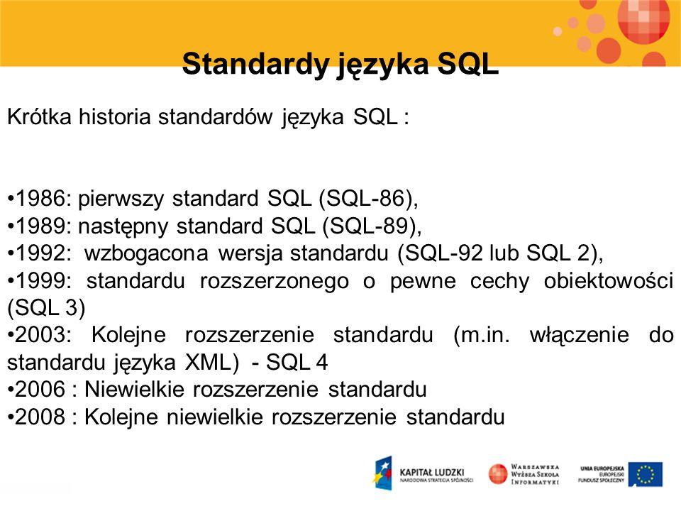 4 Standardy języka SQL Krótka historia standardów języka SQL : 1986: pierwszy standard SQL (SQL-86), 1989: następny standard SQL (SQL-89), 1992: wzbog