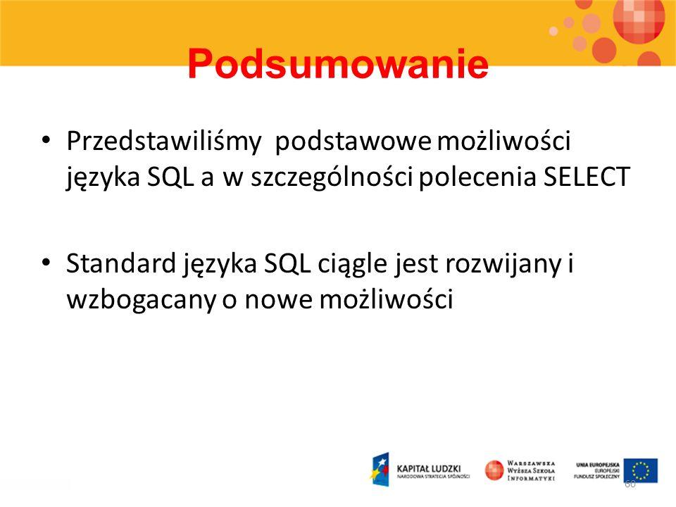 Podsumowanie Przedstawiliśmy podstawowe możliwości języka SQL a w szczególności polecenia SELECT Standard języka SQL ciągle jest rozwijany i wzbogacan