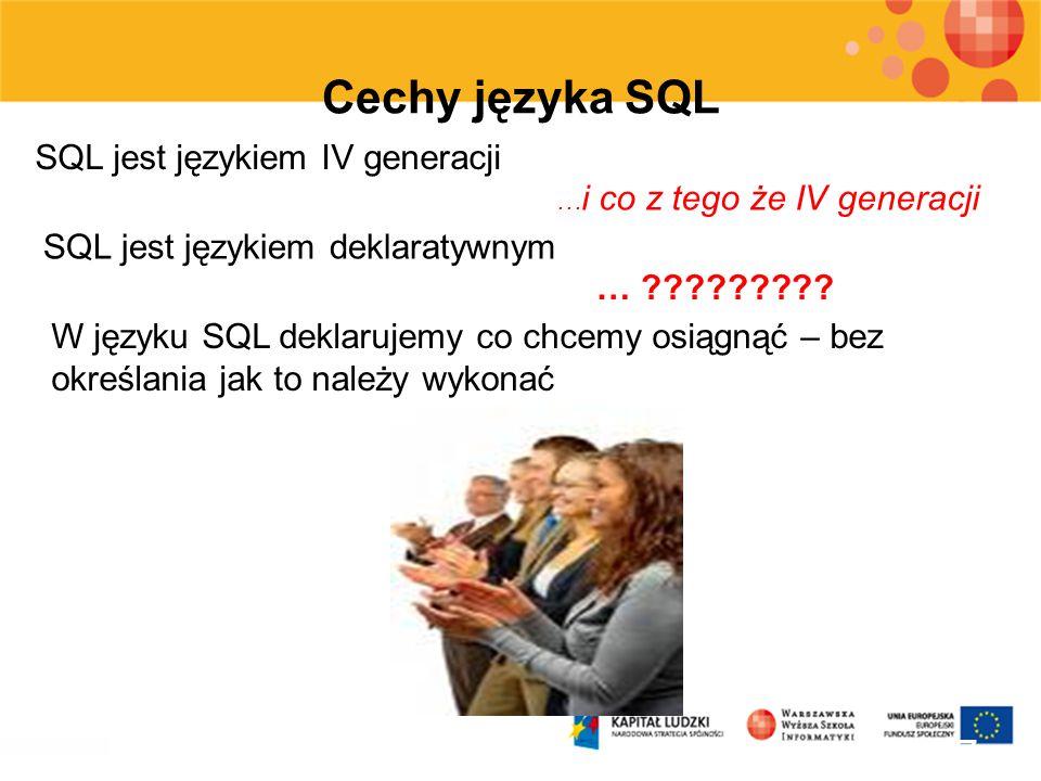 7 Cechy języka SQL SQL jest językiem IV generacji … i co z tego że IV generacji SQL jest językiem deklaratywnym … ????????? W języku SQL deklarujemy c