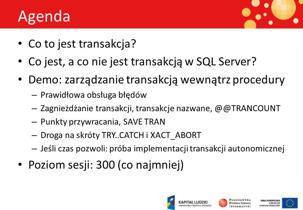 Agenda Co to jest transakcja? Co jest, a co nie jest transakcją w SQL Server? Demo: zarządzanie transakcją wewnątrz procedury – Prawidłowa obsługa błę