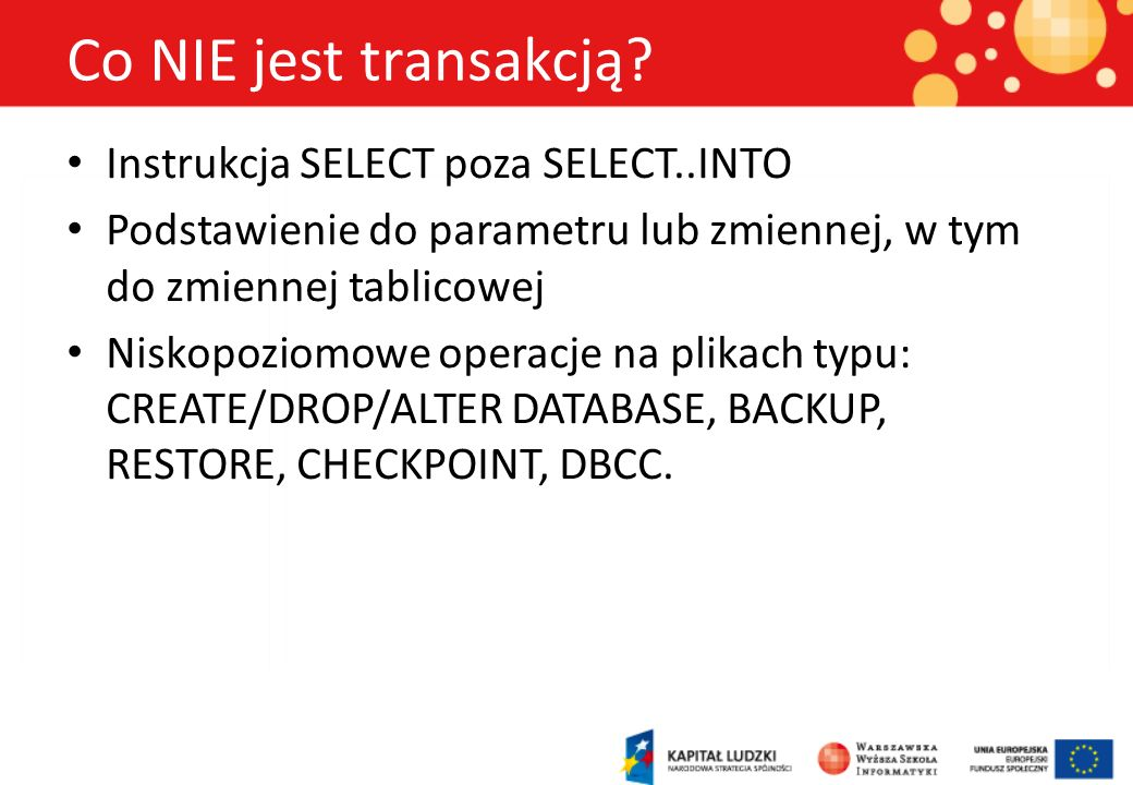 Transakcje - pojęcia Transakcja zagnieżdżona – transakcja rozpoczęta wewnątrz większej transakcji Transakcja nazwana – wykorzystująca punkty przywracania Transakcja niejawna – zaczynana przez operację modyfikującą, ale wymagającą ręcznego zatwierdzenia prze COMMIT TRAN Transakcja rozproszona – wykonywana na więcej niż jednym serwerze (protokół 2PC) Transakcja autonomiczna – transakcja zagnieżdżona, ale z możliwością niezależnego wycofania