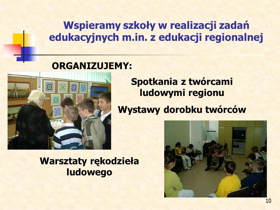 10 Wspieramy szkoły w realizacji zadań edukacyjnych m.in. z edukacji regionalnej Spotkania z twórcami ludowymi regionu Wystawy dorobku twórców Warszta