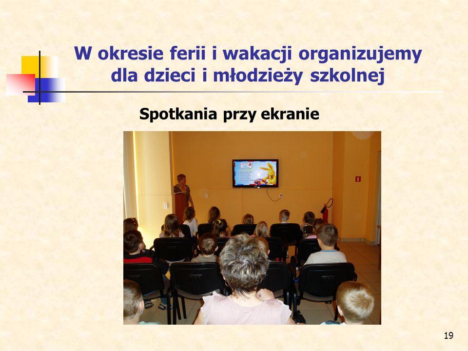 19 W okresie ferii i wakacji organizujemy dla dzieci i młodzieży szkolnej Spotkania przy ekranie