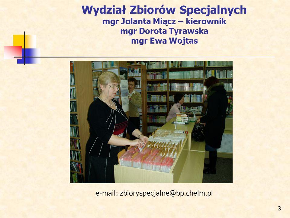 3 Wydział Zbiorów Specjalnych mgr Jolanta Miącz – kierownik mgr Dorota Tyrawska mgr Ewa Wojtas e-mail: zbioryspecjalne@bp.chelm.pl