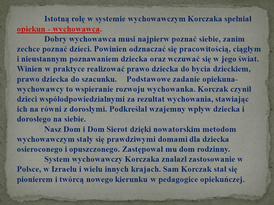 Istotną rolę w systemie wychowawczym Korczaka spełniał opiekun - wychowawca. Dobry wychowawca musi najpierw poznać siebie, zanim zechce poznać dzieci.