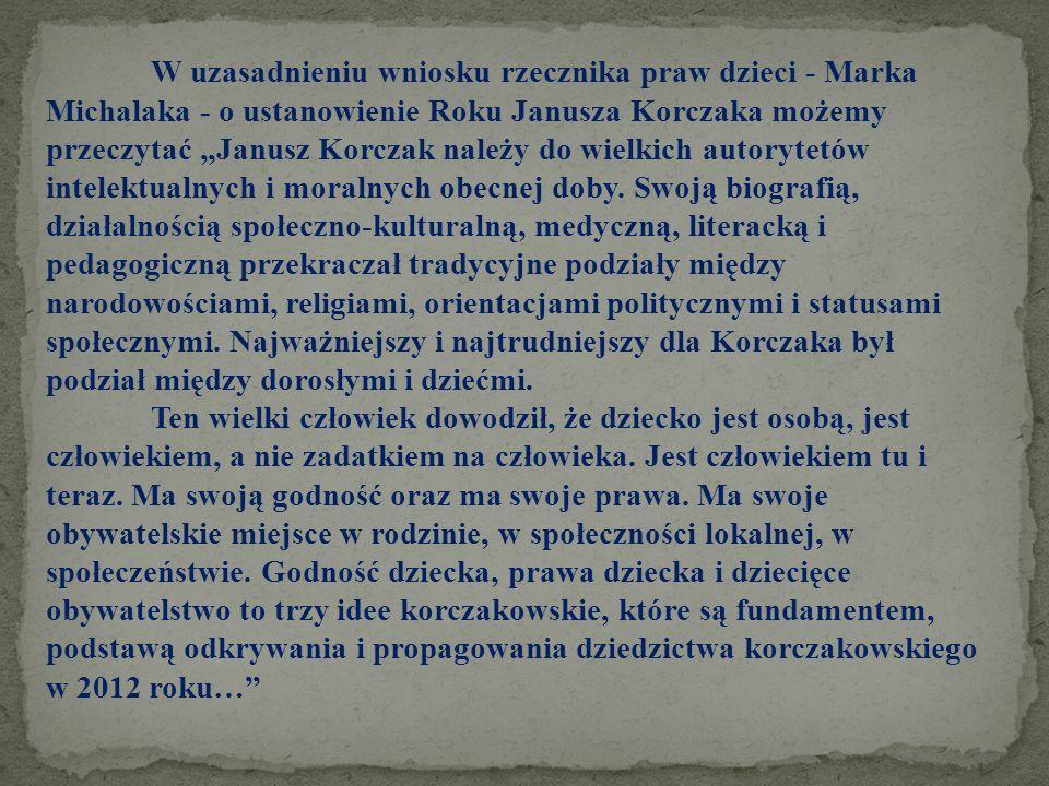 W uzasadnieniu wniosku rzecznika praw dzieci - Marka Michalaka - o ustanowienie Roku Janusza Korczaka możemy przeczytać Janusz Korczak należy do wielk