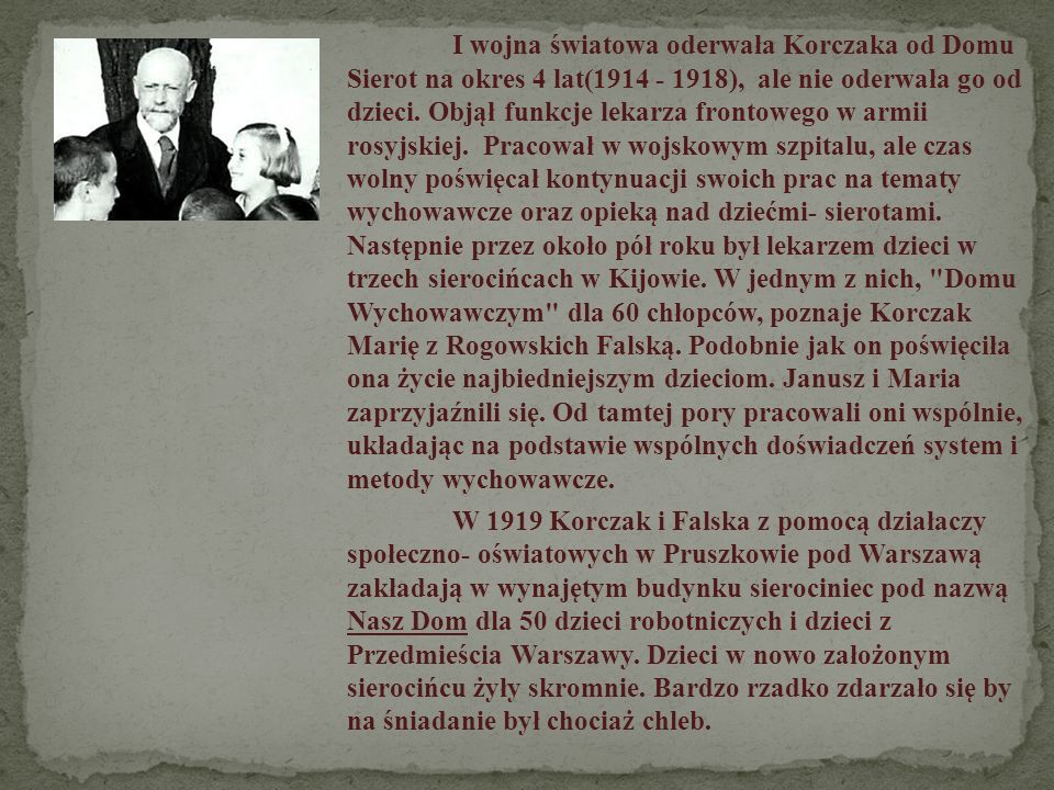 I wojna światowa oderwała Korczaka od Domu Sierot na okres 4 lat(1914 - 1918), ale nie oderwała go od dzieci. Objął funkcje lekarza frontowego w armii