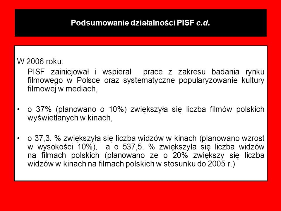 Podsumowanie działalności PISF c.d. W 2006 roku: PISF zainicjował i wspierał prace z zakresu badania rynku filmowego w Polsce oraz systematyczne popul