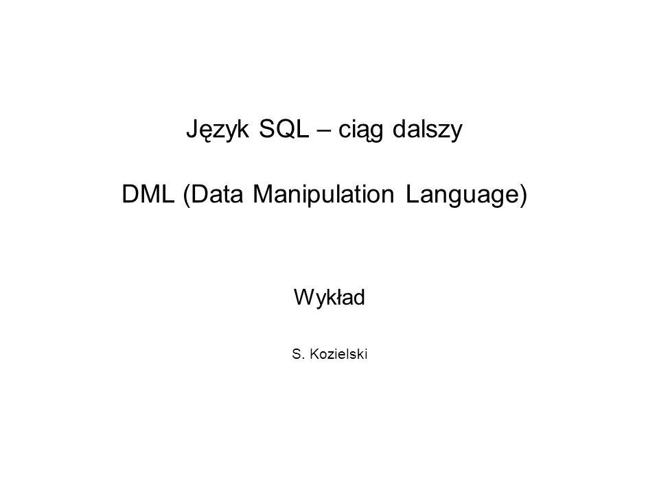 Język SQL – ciąg dalszy DML (Data Manipulation Language) Wykład S. Kozielski