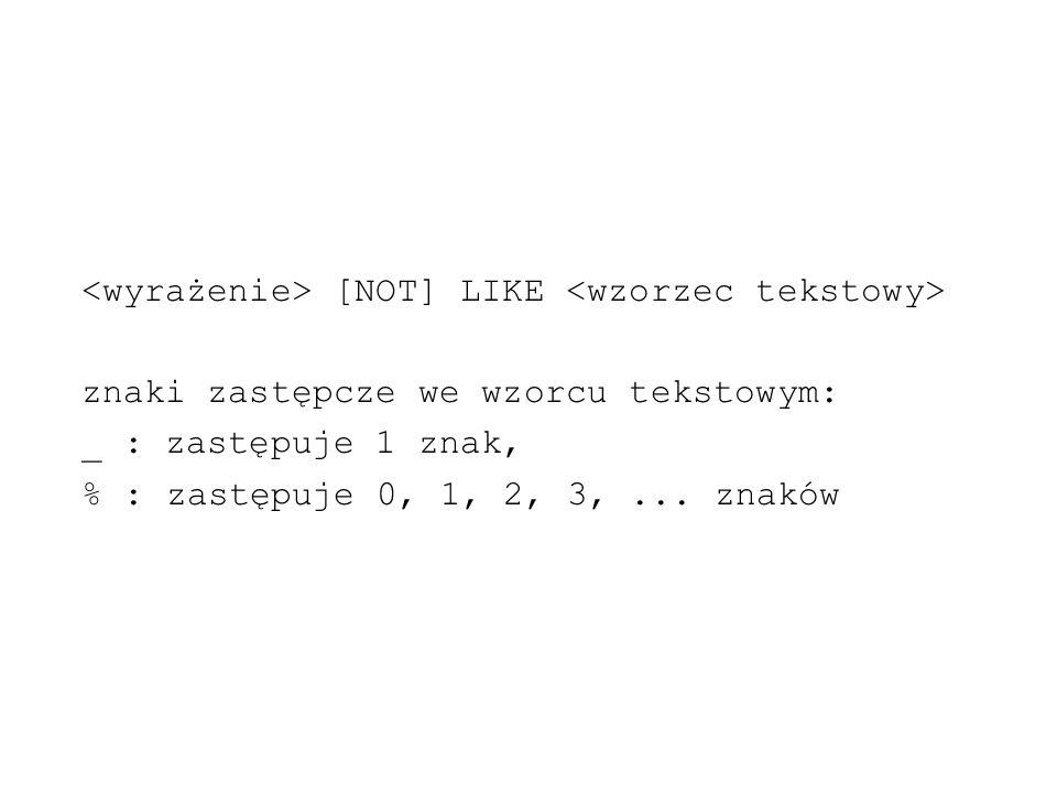 [NOT] LIKE znaki zastępcze we wzorcu tekstowym: _ : zastępuje 1 znak, % : zastępuje 0, 1, 2, 3,... znaków