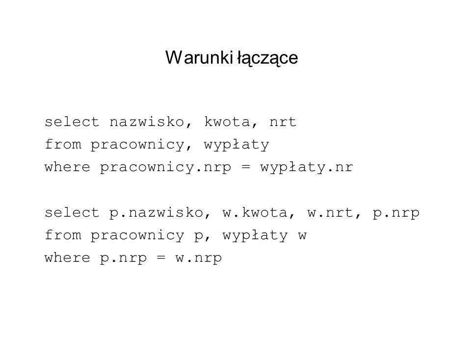 Warunki łączące select nazwisko, kwota, nrt from pracownicy, wypłaty where pracownicy.nrp = wypłaty.nr select p.nazwisko, w.kwota, w.nrt, p.nrp from p