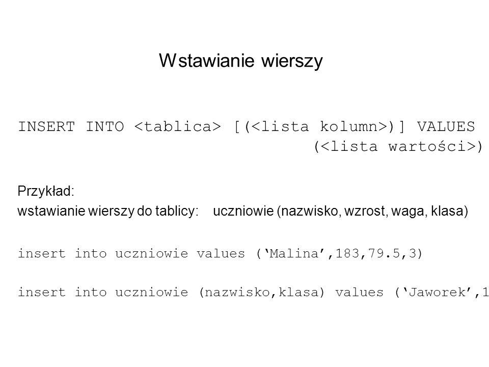 Wstawianie wierszy INSERT INTO [( )] VALUES ( ) Przykład: wstawianie wierszy do tablicy: uczniowie (nazwisko, wzrost, waga, klasa) insert into uczniow