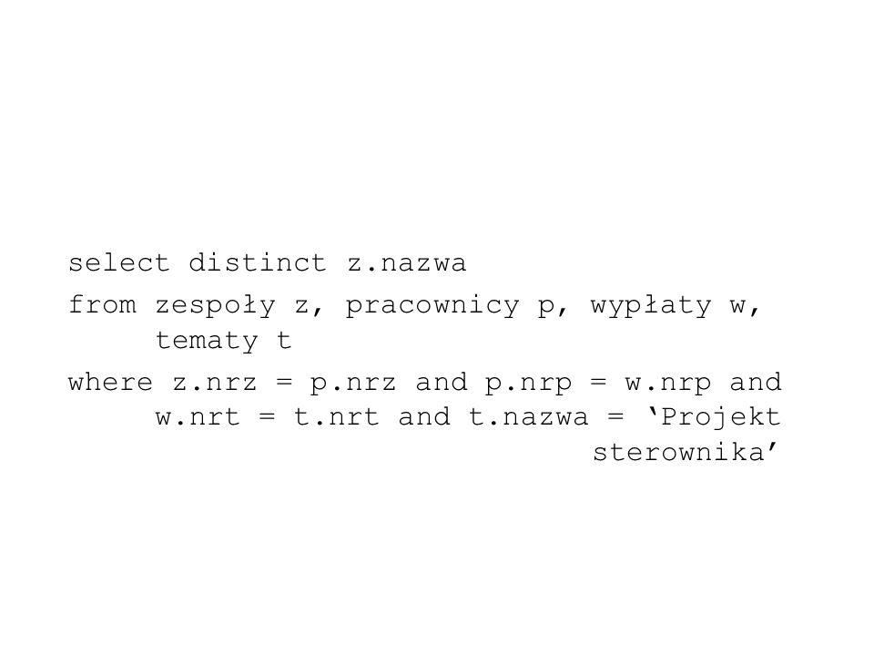 select distinct z.nazwa from zespoły z, pracownicy p, wypłaty w, tematy t where z.nrz = p.nrz and p.nrp = w.nrp and w.nrt = t.nrt and t.nazwa = Projek