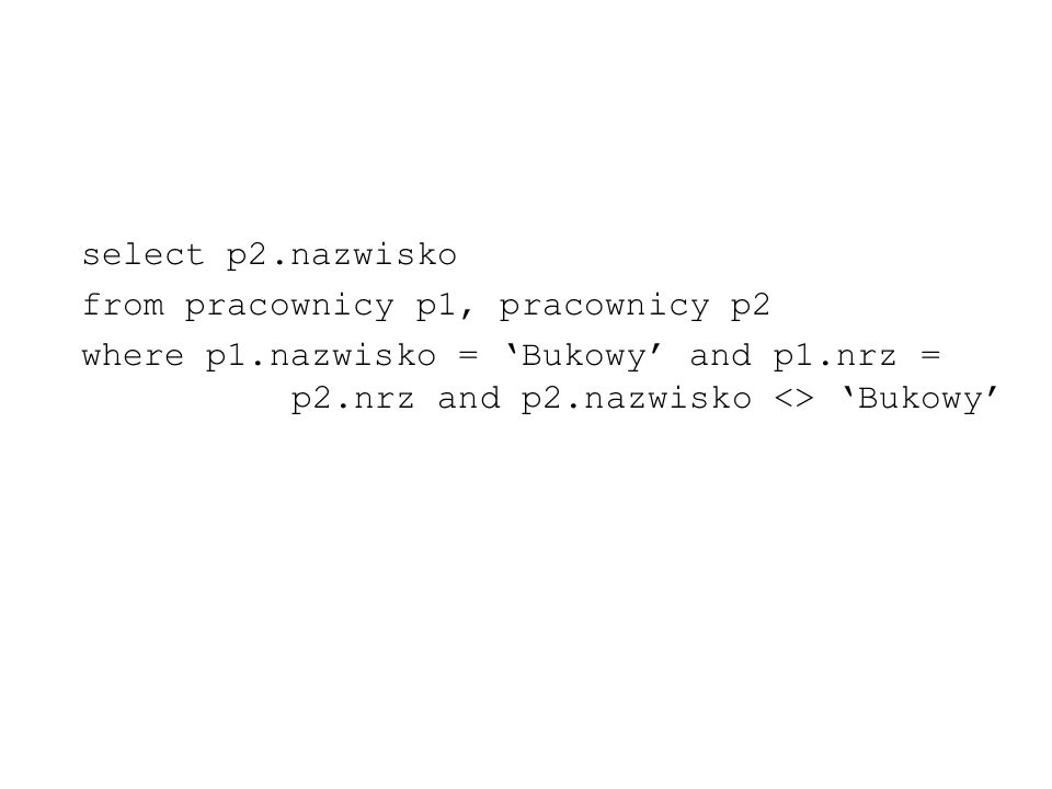 select p2.nazwisko from pracownicy p1, pracownicy p2 where p1.nazwisko = Bukowy and p1.nrz = p2.nrz and p2.nazwisko <> Bukowy