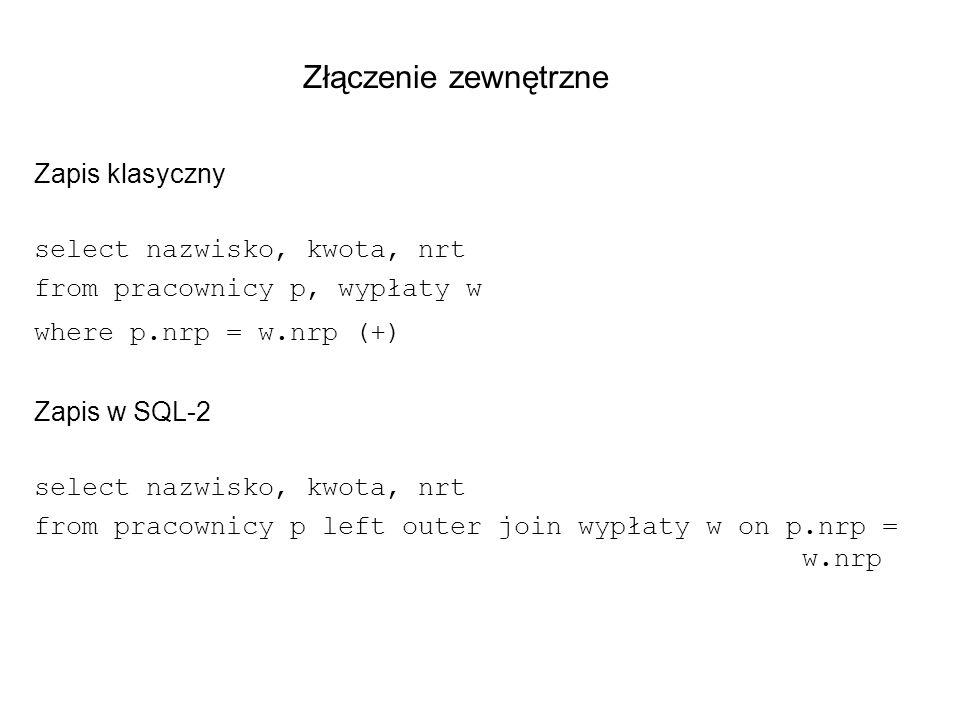 Złączenie zewnętrzne Zapis klasyczny select nazwisko, kwota, nrt from pracownicy p, wypłaty w where p.nrp = w.nrp (+) Zapis w SQL-2 select nazwisko, k
