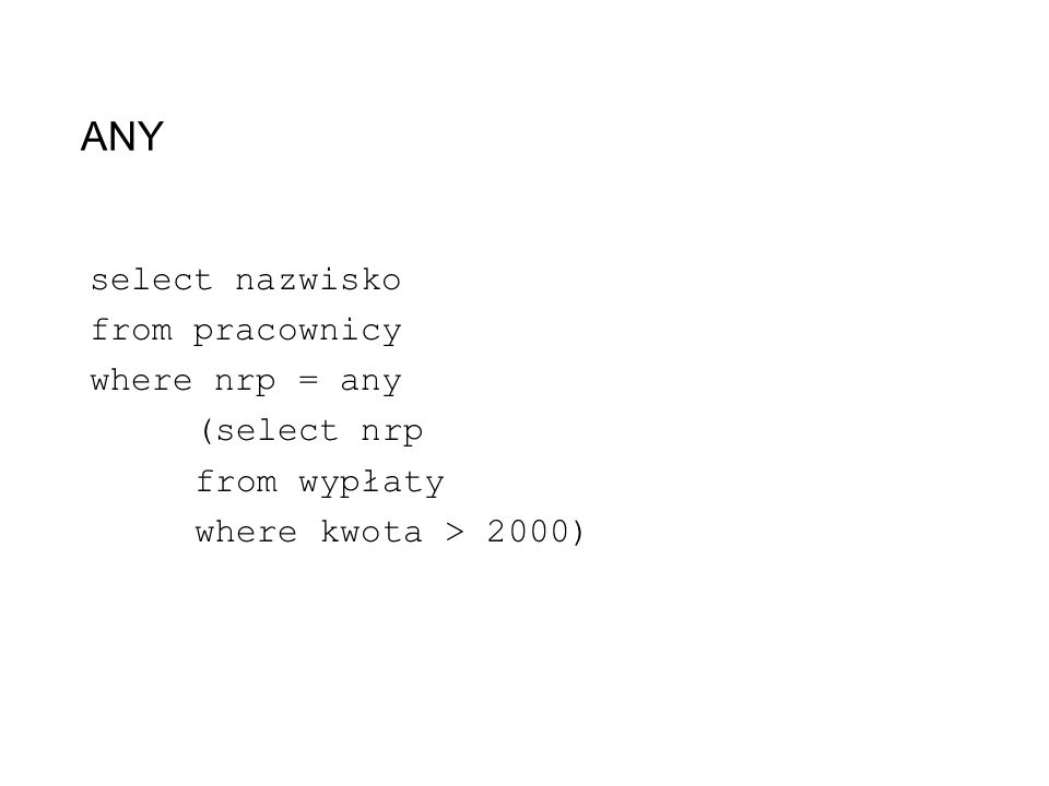 ANY select nazwisko from pracownicy where nrp = any (select nrp from wypłaty where kwota > 2000)