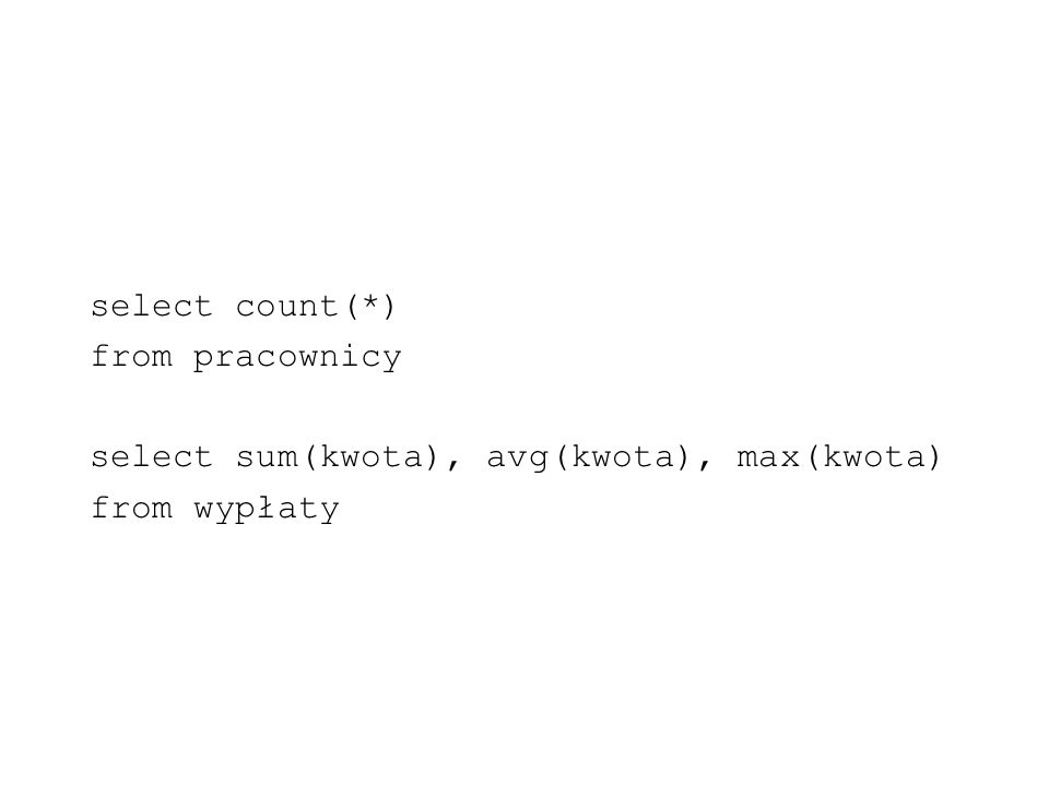 select count(*) from pracownicy select sum(kwota), avg(kwota), max(kwota) from wypłaty