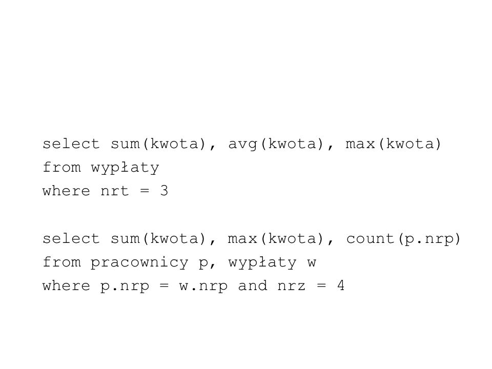 select sum(kwota), avg(kwota), max(kwota) from wypłaty where nrt = 3 select sum(kwota), max(kwota), count(p.nrp) from pracownicy p, wypłaty w where p.