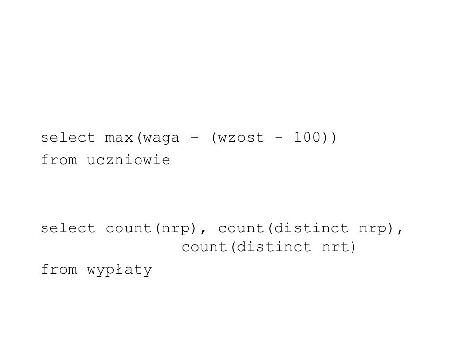 select max(waga - (wzost - 100)) from uczniowie select count(nrp), count(distinct nrp), count(distinct nrt) from wypłaty