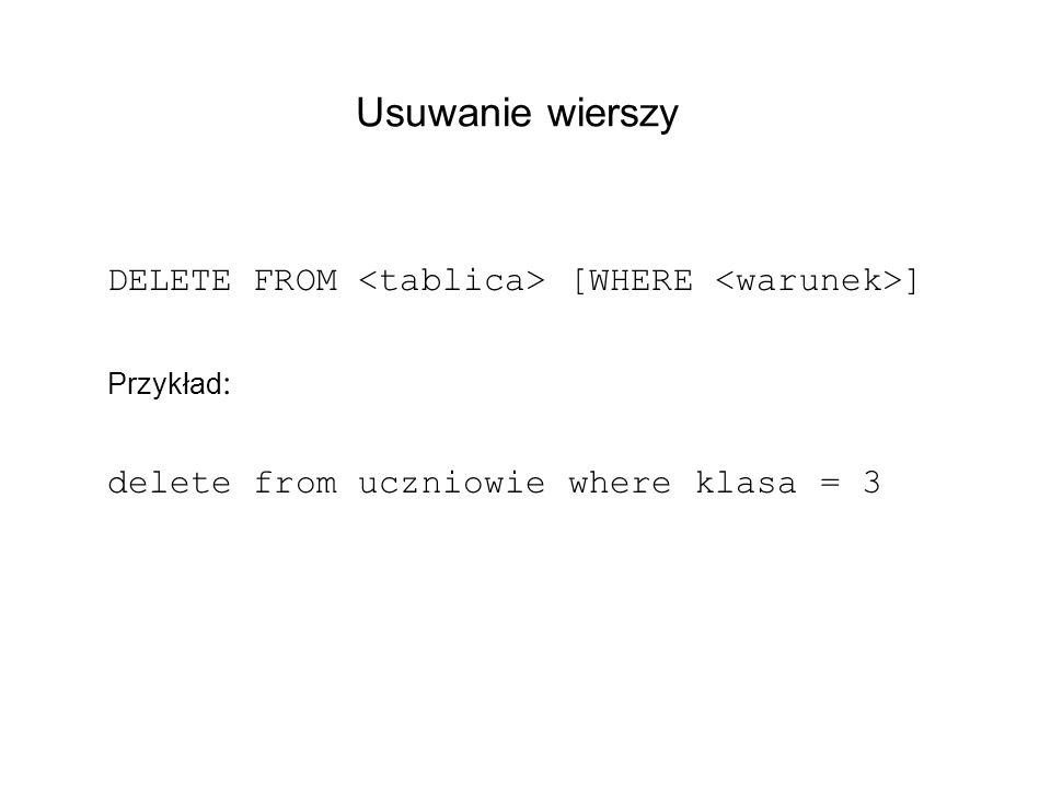 Usuwanie wierszy DELETE FROM [WHERE ] Przykład : delete from uczniowie where klasa = 3