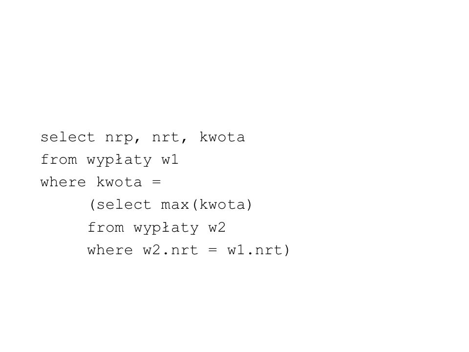 select nrp, nrt, kwota from wypłaty w1 where kwota = (select max(kwota) from wypłaty w2 where w2.nrt = w1.nrt)