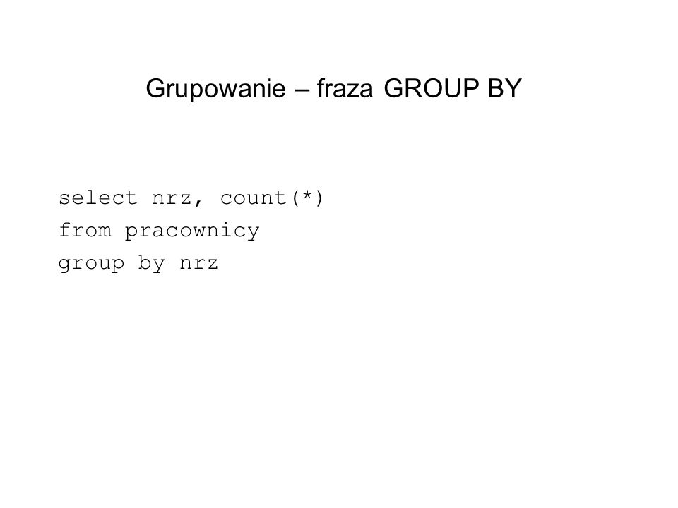 Grupowanie – fraza GROUP BY select nrz, count(*) from pracownicy group by nrz