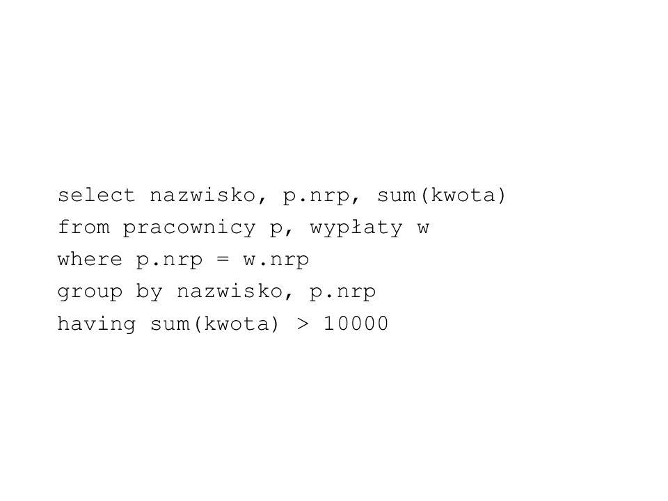 select nazwisko, p.nrp, sum(kwota) from pracownicy p, wypłaty w where p.nrp = w.nrp group by nazwisko, p.nrp having sum(kwota) > 10000