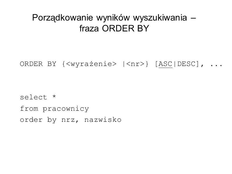 Porządkowanie wyników wyszukiwania – fraza ORDER BY ORDER BY { | } [ASC|DESC],... select * from pracownicy order by nrz, nazwisko