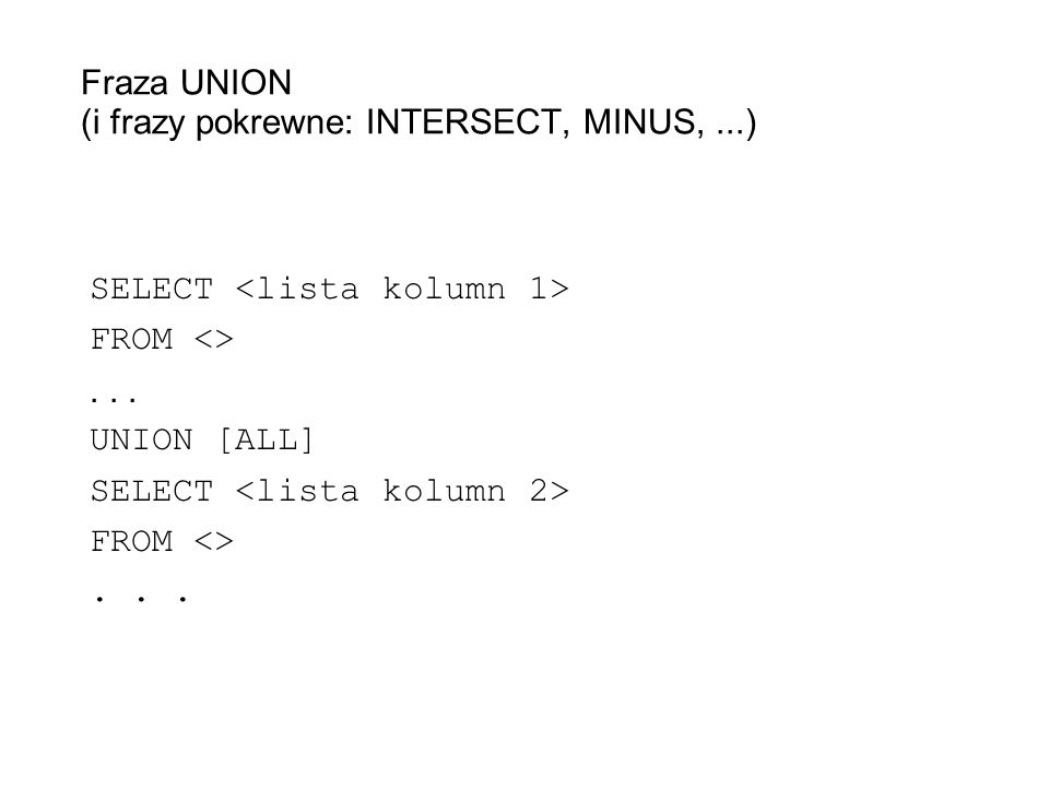 Fraza UNION (i frazy pokrewne: INTERSECT, MINUS,...) SELECT FROM <>... UNION [ALL] SELECT FROM <>...