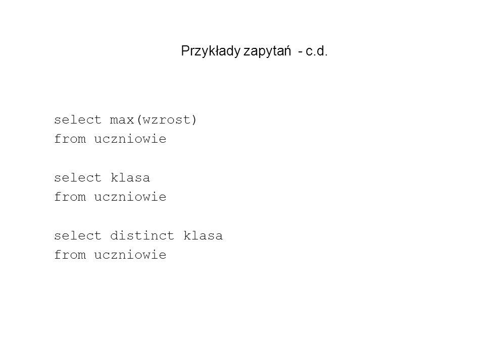 Przykłady zapytań - c.d. select max(wzrost) from uczniowie select klasa from uczniowie select distinct klasa from uczniowie