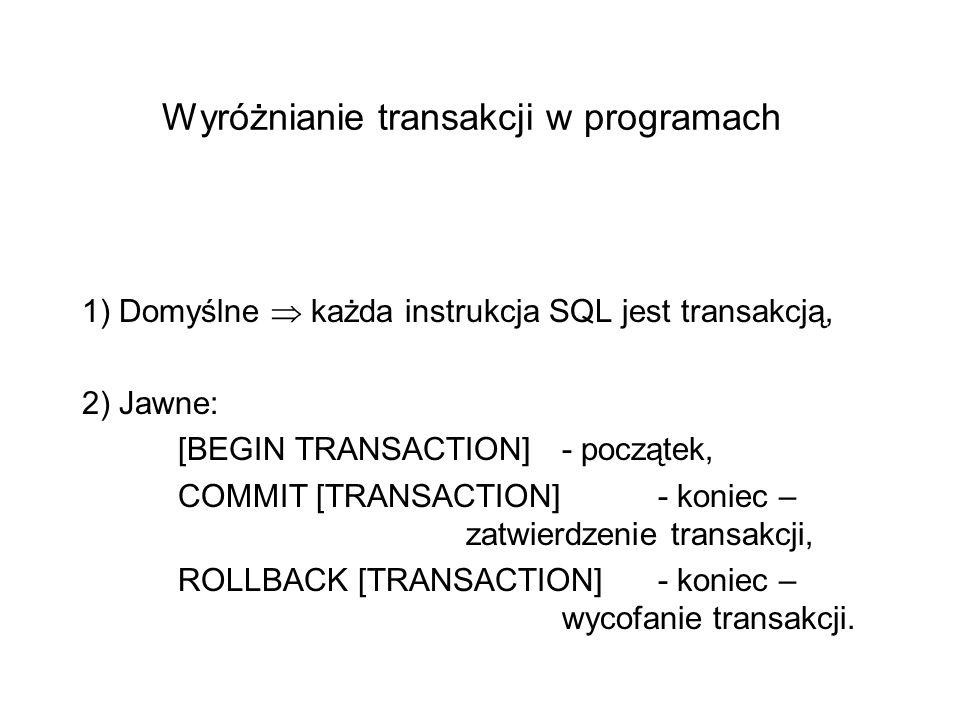 Wyróżnianie transakcji w programach 1) Domyślne każda instrukcja SQL jest transakcją, 2) Jawne: [BEGIN TRANSACTION]- początek, COMMIT [TRANSACTION] - koniec – zatwierdzenie transakcji, ROLLBACK [TRANSACTION]- koniec – wycofanie transakcji.