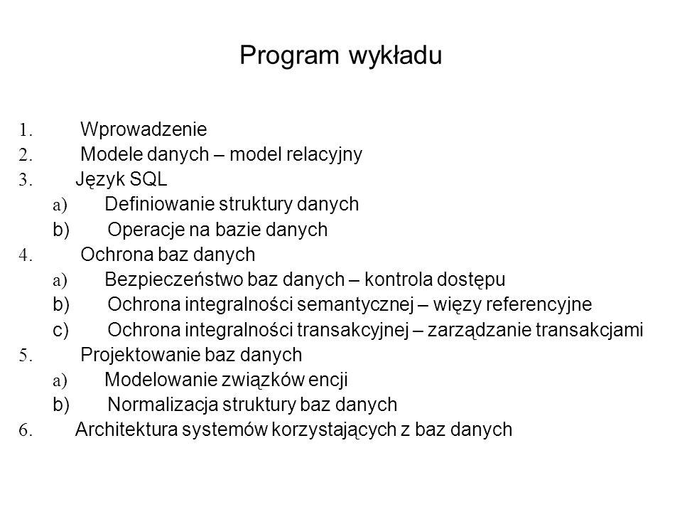Program wykładu 1. Wprowadzenie 2. Modele danych – model relacyjny 3. Język SQL a) Definiowanie struktury danych b) Operacje na bazie danych 4. Ochron