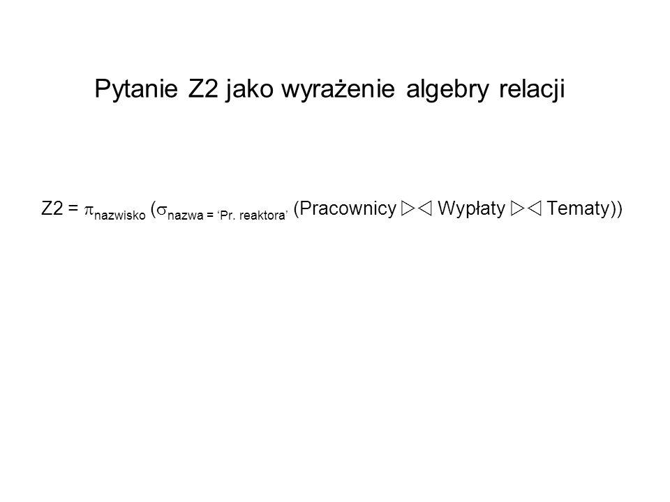 Pytanie Z2 jako wyrażenie algebry relacji Z2 = nazwisko ( nazwa = Pr. reaktora (Pracownicy Wypłaty Tematy))