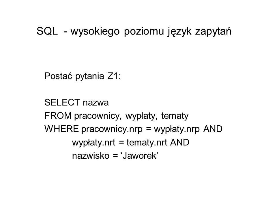 SQL - wysokiego poziomu język zapytań Postać pytania Z1: SELECT nazwa FROM pracownicy, wypłaty, tematy WHERE pracownicy.nrp = wypłaty.nrp AND wypłaty.