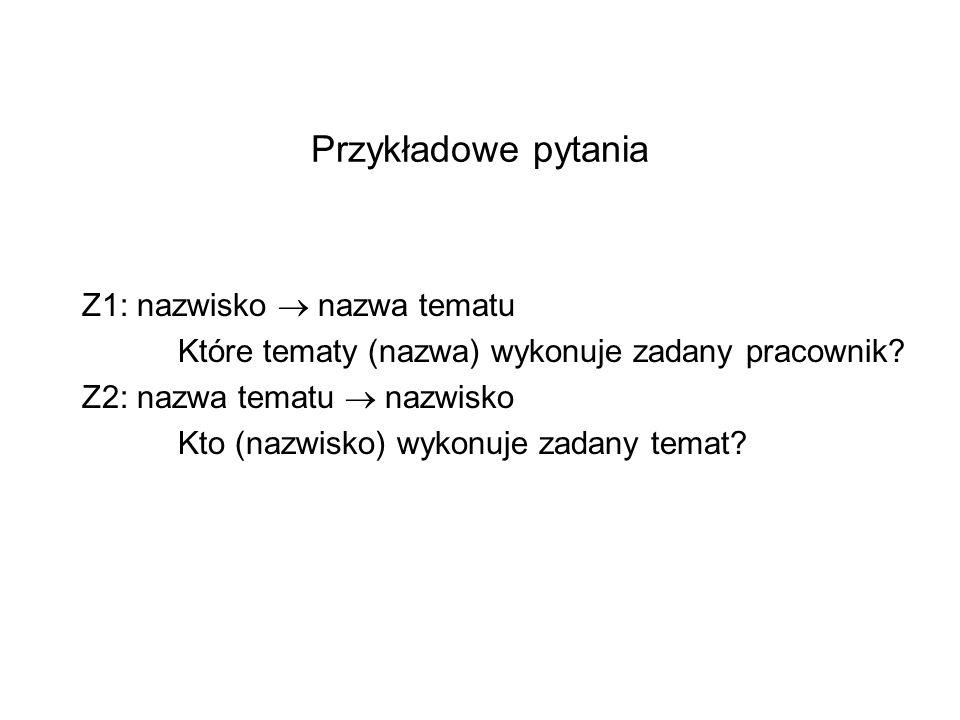 Przykładowe pytania Z1: nazwisko nazwa tematu Które tematy (nazwa) wykonuje zadany pracownik? Z2: nazwa tematu nazwisko Kto (nazwisko) wykonuje zadany