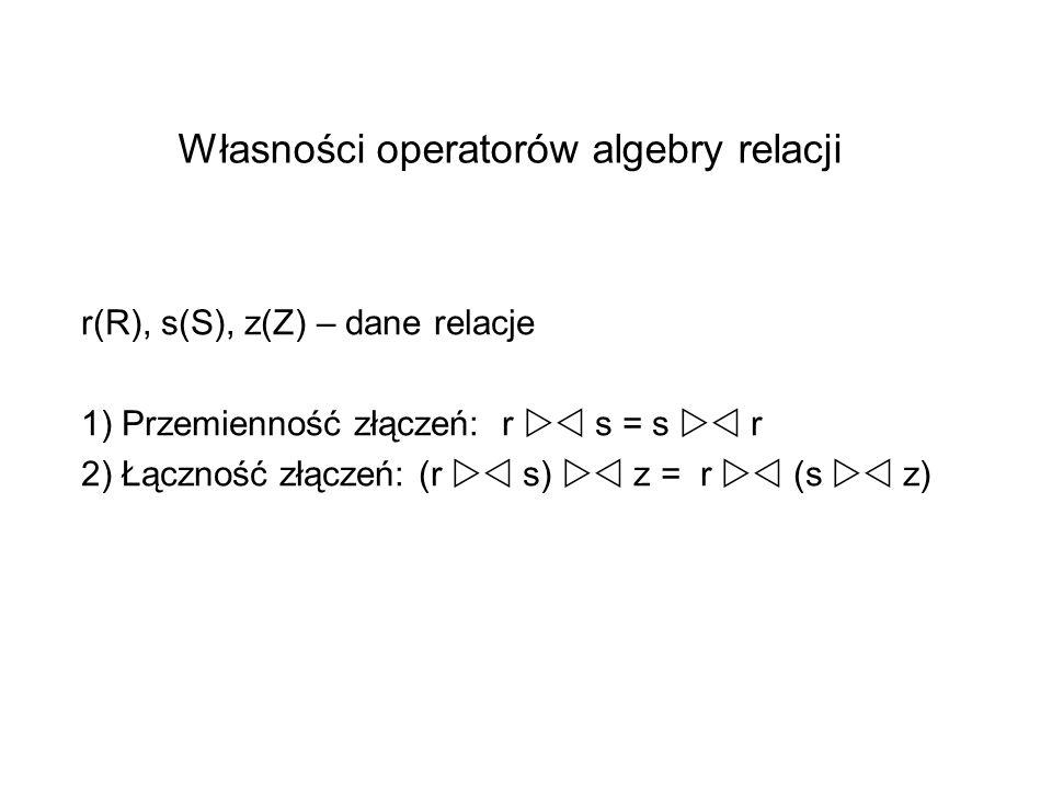 Własności operatorów algebry relacji r(R), s(S), z(Z) – dane relacje 1) Przemienność złączeń: r s = s r 2) Łączność złączeń: (r s) z = r (s z)