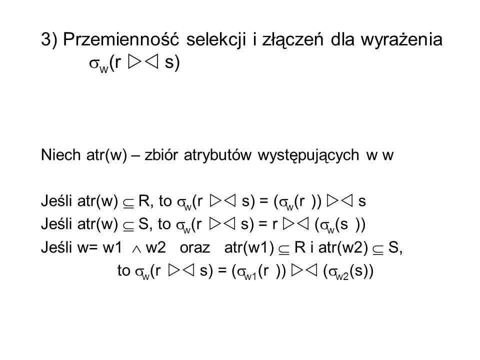 3) Przemienność selekcji i złączeń dla wyrażenia w (r s) Niech atr(w) – zbiór atrybutów występujących w w Jeśli atr(w) R, to w (r s) = ( w (r )) s Jeś
