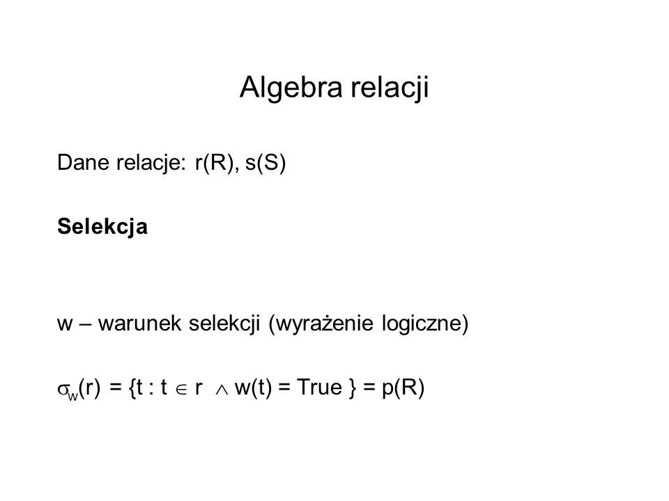Algebra relacji Dane relacje: r(R), s(S) Selekcja w – warunek selekcji (wyrażenie logiczne) w (r) = {t : t r w(t) = True } = p(R)