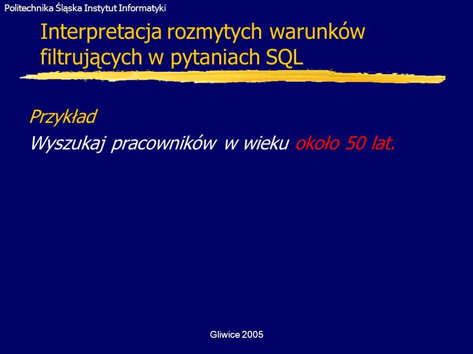 Politechnika Śląska Instytut Informatyki Gliwice 2005 Interpretacja rozmytych warunków filtrujących w pytaniach SQL Przykład Wyszukaj pracowników w wi