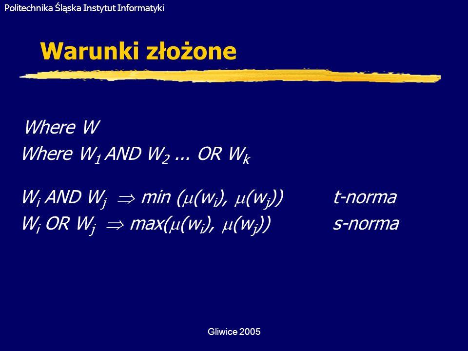 Politechnika Śląska Instytut Informatyki Gliwice 2005 Warunki złożone Where W Where W 1 AND W 2... OR W k W i AND W j min ( (w i ), (w j ))t-norma W i