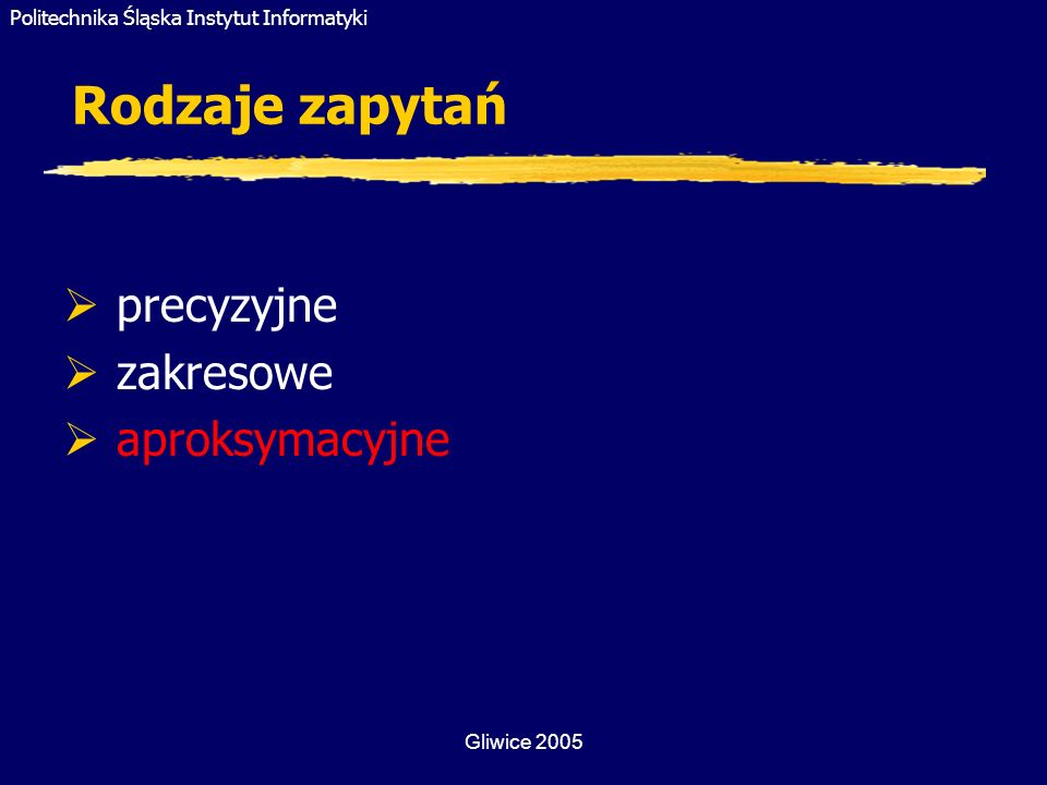 Politechnika Śląska Instytut Informatyki Gliwice 2005 Rodzaje zapytań precyzyjne zakresowe aproksymacyjne