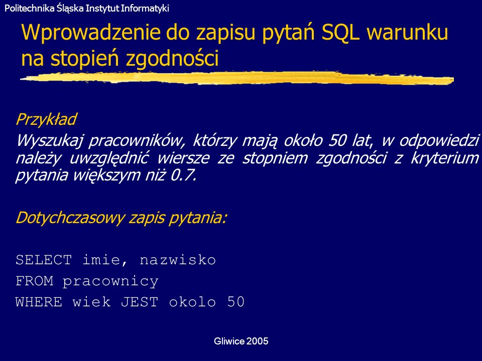 Politechnika Śląska Instytut Informatyki Gliwice 2005 Wprowadzenie do zapisu pytań SQL warunku na stopień zgodności Przykład Wyszukaj pracowników, któ
