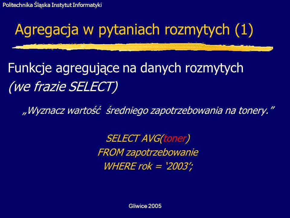 Politechnika Śląska Instytut Informatyki Gliwice 2005 Agregacja w pytaniach rozmytych (1) Funkcje agregujące na danych rozmytych (we frazie SELECT) Wy